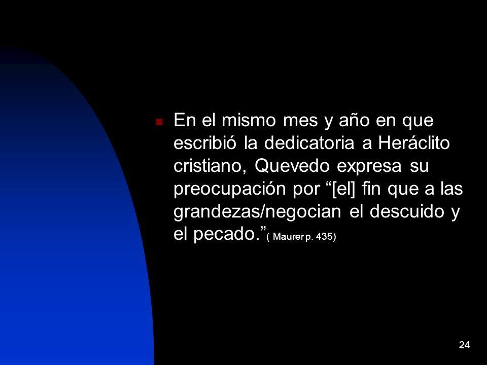 En el mismo mes y año en que escribió la dedicatoria a Heráclito cristiano, Quevedo expresa su preocupación por [el] fin que a las grandezas/negocian el descuido y el pecado. ( Maurer p.